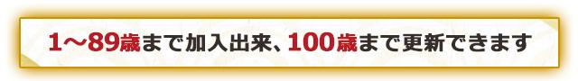 1~89歳まで加入出来、100歳まで更新できます